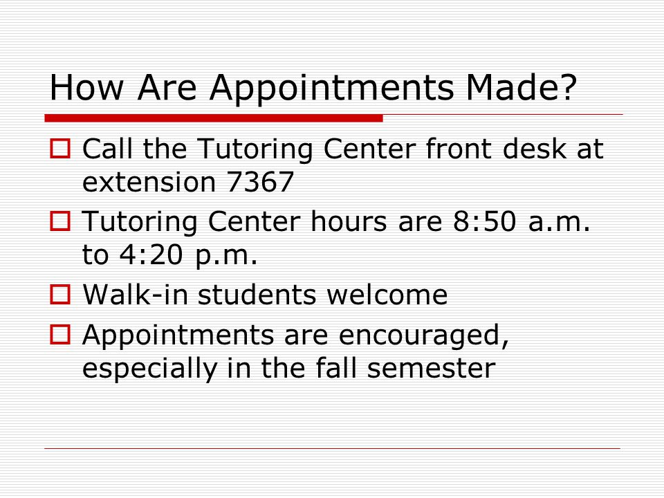 How Are Appointments Made?  Call the Tutoring Center front desk at extension 7367  Tutoring Center hours are 8:50 a.m. to 4:20 p.m.  Walk-in studen