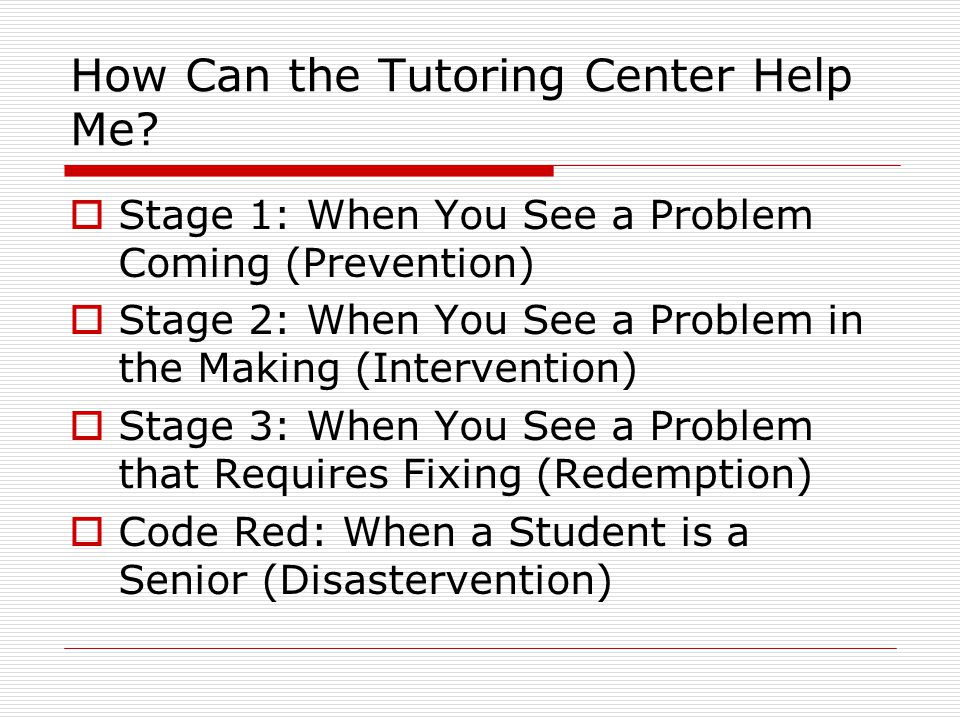 How Can the Tutoring Center Help Me?  Stage 1: When You See a Problem Coming (Prevention)  Stage 2: When You See a Problem in the Making (Interventi