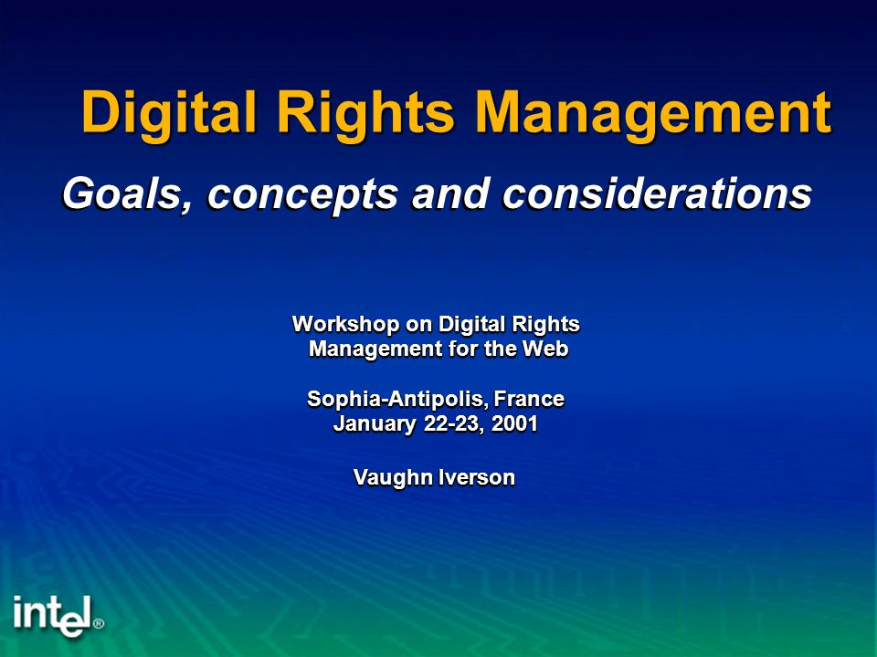 Vaughn Iverson Digital Rights Management Workshop on Digital Rights Management for the Web Management for the Web Sophia-Antipolis, France January 22-23, 2001 Workshop on Digital Rights Management for the Web Management for the Web Sophia-Antipolis, France January 22-23, 2001 Goals, concepts and considerations