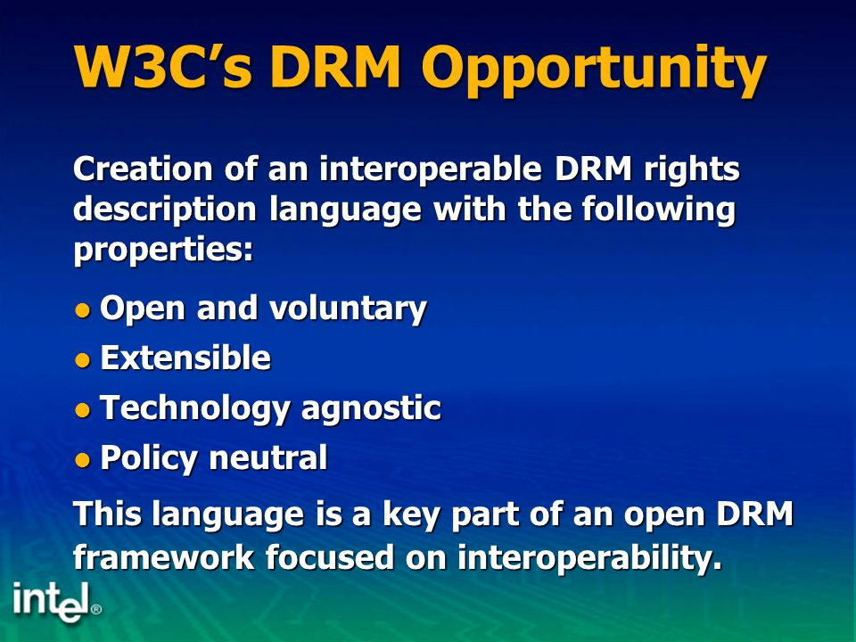 W3C's DRM Opportunity Open and voluntary Open and voluntary Extensible Extensible Technology agnostic Technology agnostic Policy neutral Policy neutra