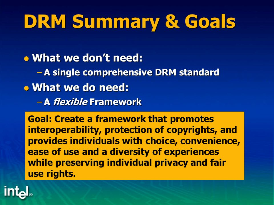 DRM Summary & Goals What we don't need: What we don't need: –A single comprehensive DRM standard What we do need: What we do need: –A flexible Framewo