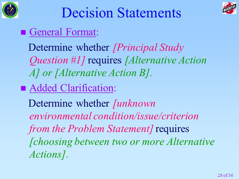 28 of 36 Decision Statements n General Format: Determine whether [Principal Study Question #1] requires [Alternative Action A] or [Alternative Action B].