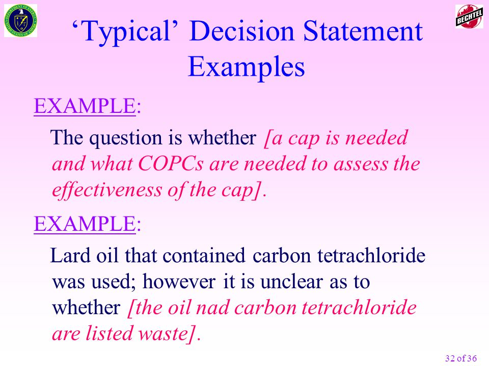 32 of 36 'Typical' Decision Statement Examples EXAMPLE: The question is whether [a cap is needed and what COPCs are needed to assess the effectiveness of the cap].