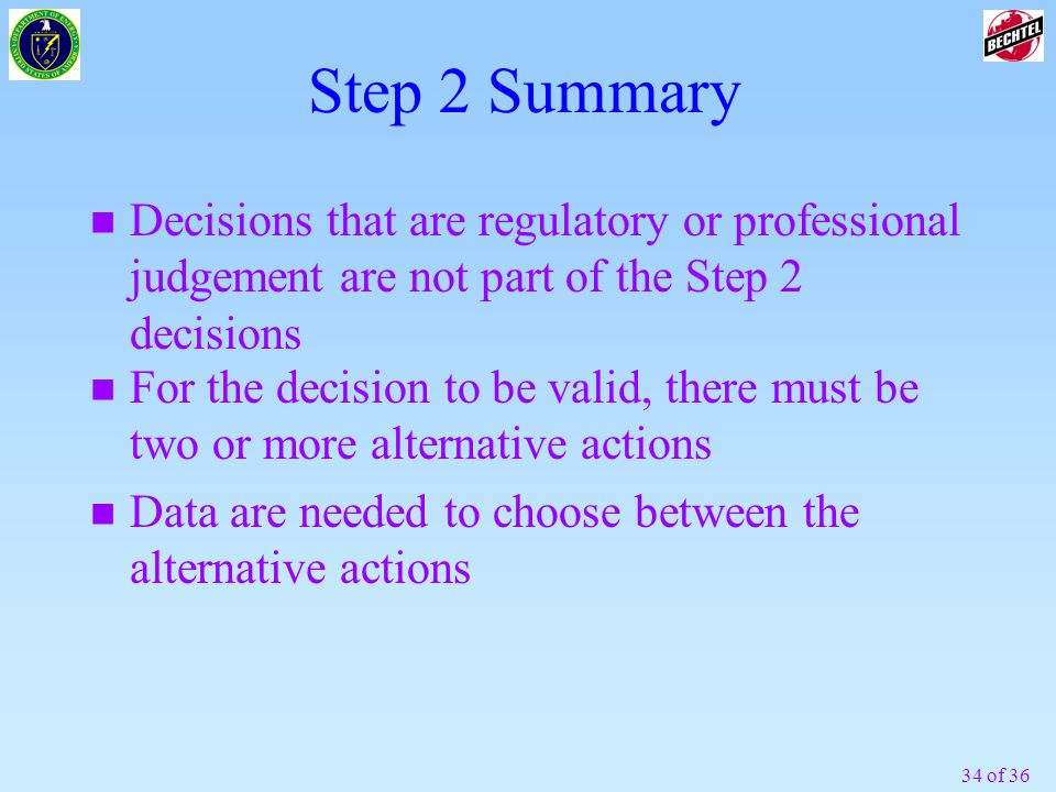 34 of 36 Step 2 Summary n Decisions that are regulatory or professional judgement are not part of the Step 2 decisions n For the decision to be valid, there must be two or more alternative actions n Data are needed to choose between the alternative actions