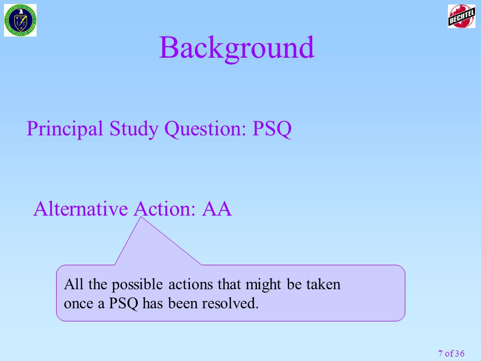 7 of 36 Background Principal Study Question: PSQ Alternative Action: AA All the possible actions that might be taken once a PSQ has been resolved.
