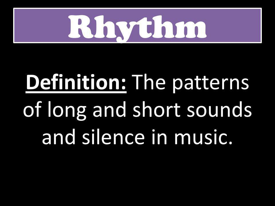 Rhythm Definition: The patterns of long and short sounds and silence in music.