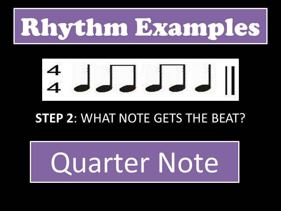 Rhythm Examples STEP 2: WHAT NOTE GETS THE BEAT? Quarter Note