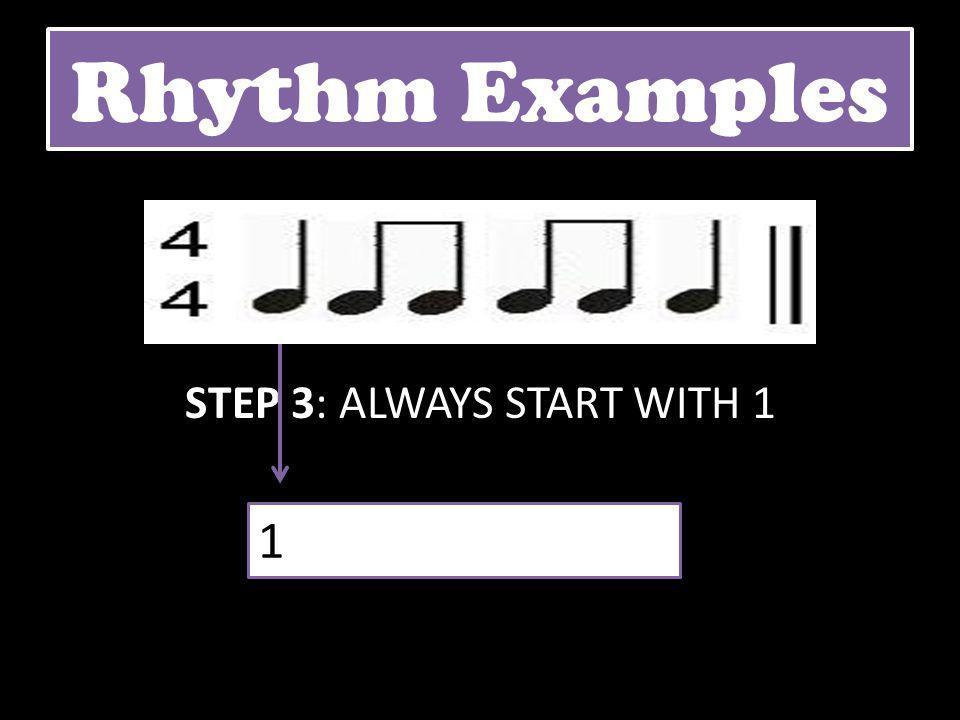 Rhythm Examples STEP 3: ALWAYS START WITH 1 1