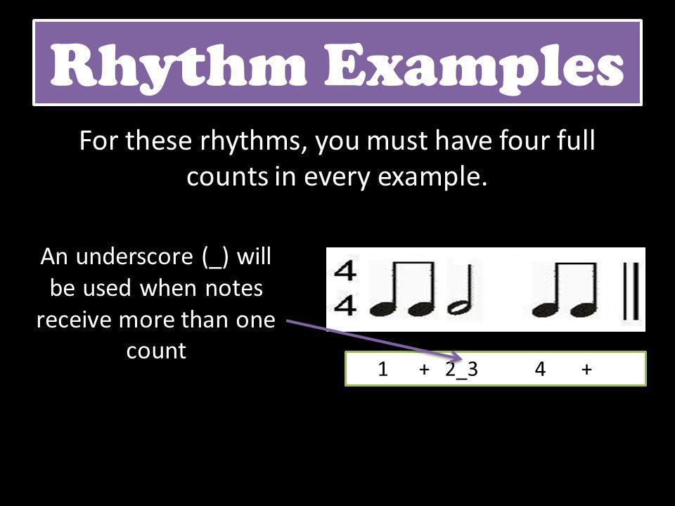 Rhythm Examples For these rhythms, you must have four full counts in every example. 1 + 2_3 4 + An underscore (_) will be used when notes receive more