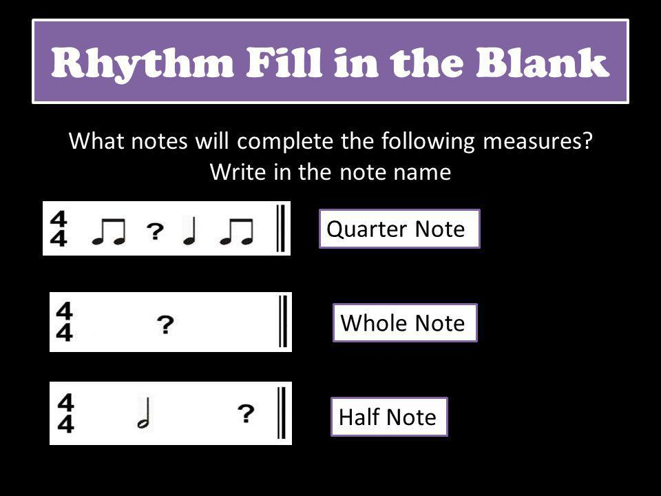 Rhythm Fill in the Blank What notes will complete the following measures? Write in the note name Quarter Note Half Note Whole Note