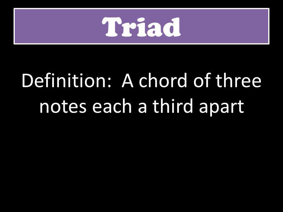 Triad Definition: A chord of three notes each a third apart