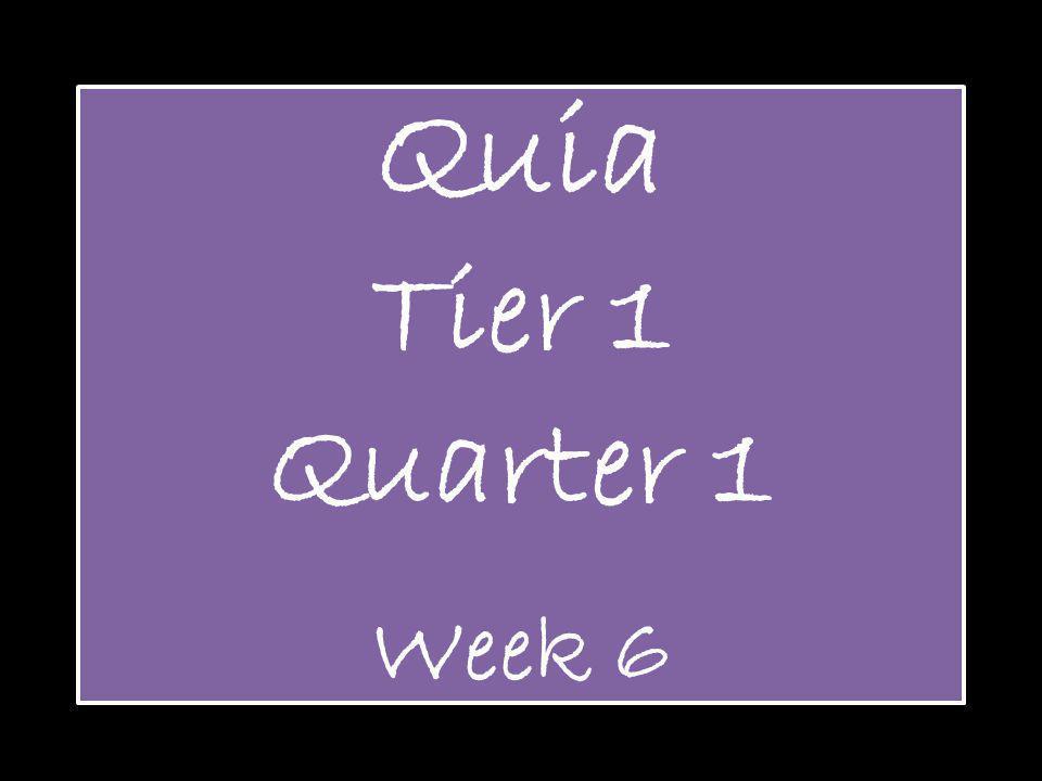 Quia Tier 1 Quarter 1 Week 6