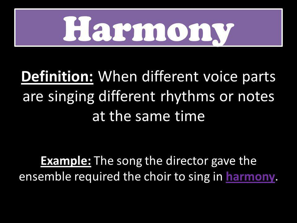 Harmony Definition: When different voice parts are singing different rhythms or notes at the same time Example: The song the director gave the ensembl