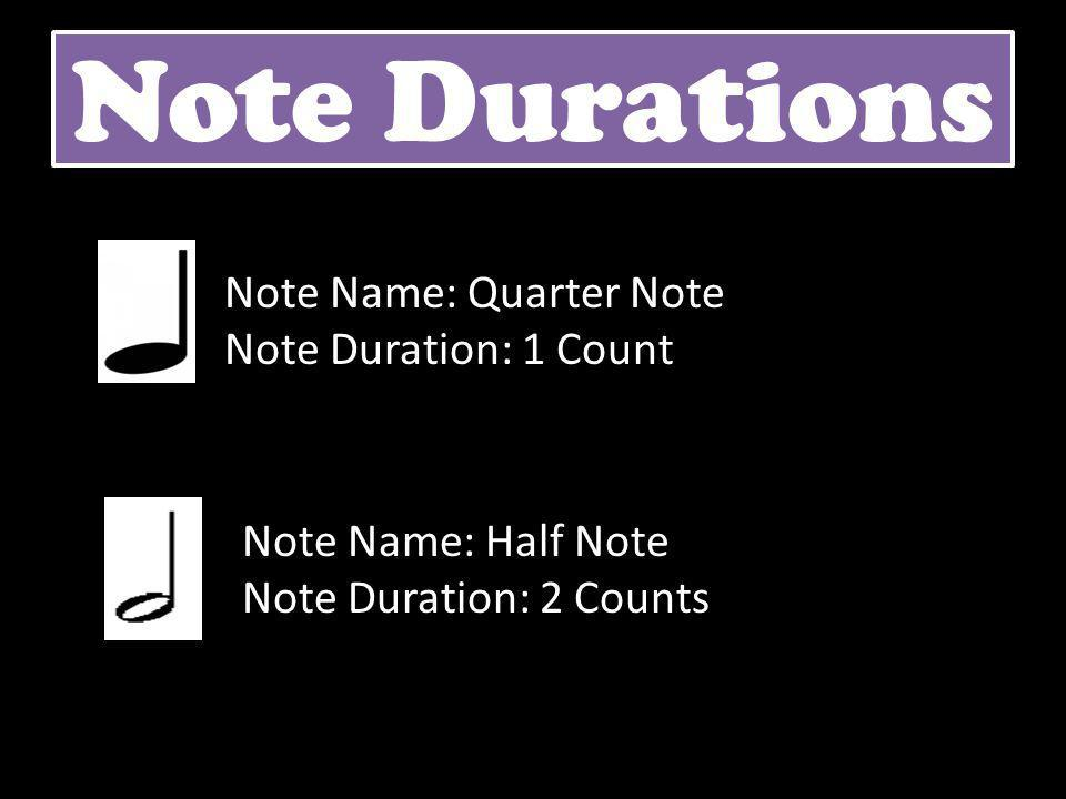 Note Durations Note Name: Quarter Note Note Duration: 1 Count Note Name: Half Note Note Duration: 2 Counts