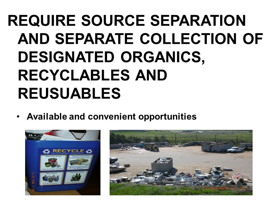 REQUIRE SOURCE SEPARATION AND SEPARATE COLLECTION OF DESIGNATED ORGANICS, RECYCLABLES AND REUSUABLES Available and convenient opportunities