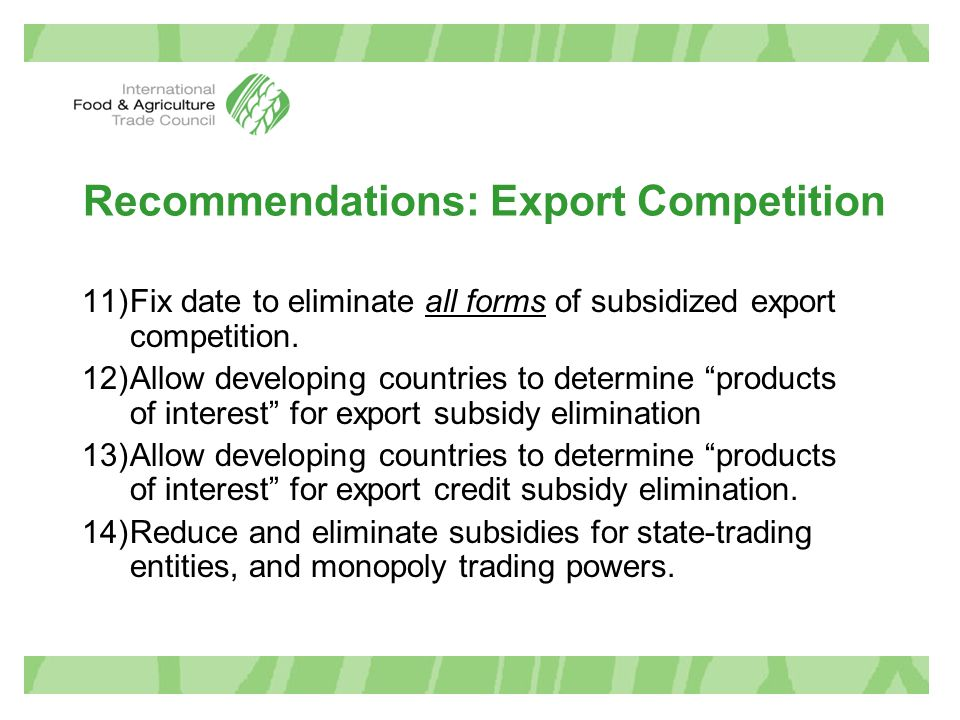 "Recommendations: Export Competition 11)Fix date to eliminate all forms of subsidized export competition. 12)Allow developing countries to determine ""p"