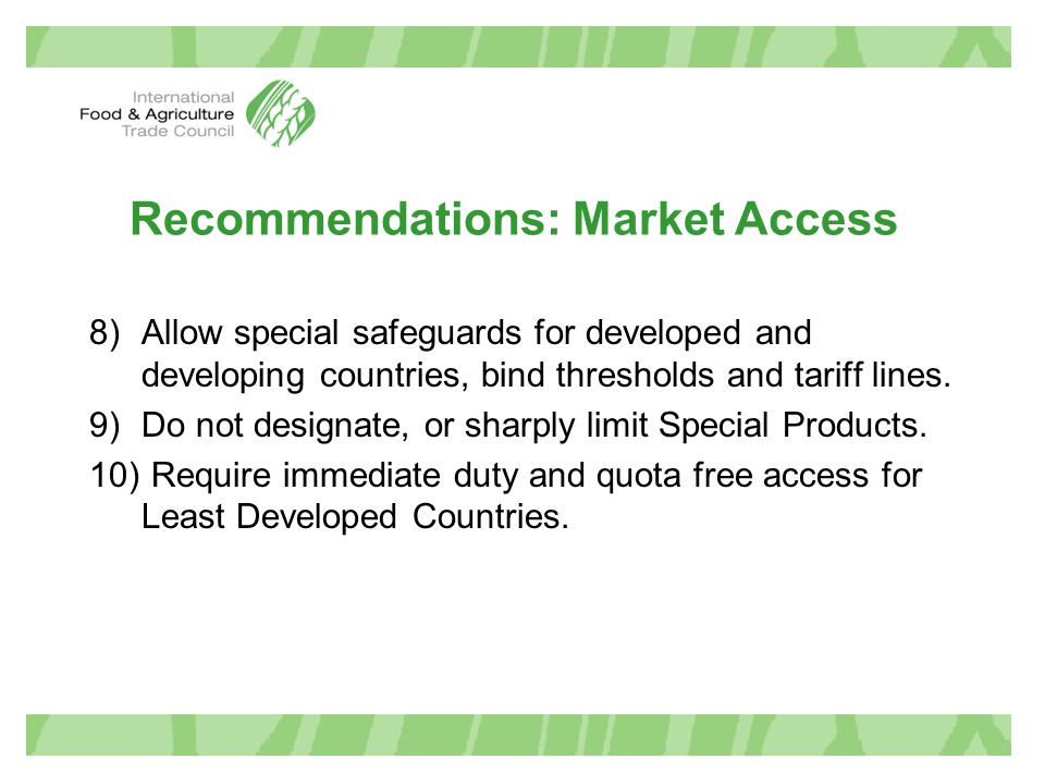 Recommendations: Market Access 8)Allow special safeguards for developed and developing countries, bind thresholds and tariff lines. 9)Do not designate
