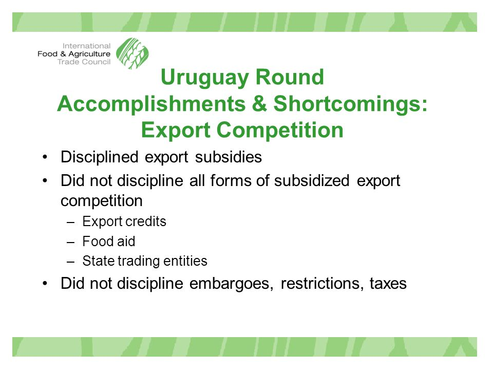 Uruguay Round Accomplishments & Shortcomings: Export Competition Disciplined export subsidies Did not discipline all forms of subsidized export compet