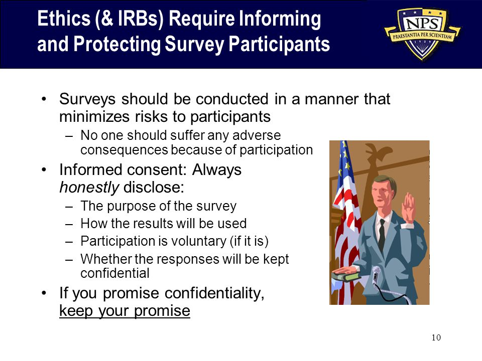 10 Ethics (& IRBs) Require Informing and Protecting Survey Participants Surveys should be conducted in a manner that minimizes risks to participants –No one should suffer any adverse consequences because of participation Informed consent: Always honestly disclose: –The purpose of the survey –How the results will be used –Participation is voluntary (if it is) –Whether the responses will be kept confidential If you promise confidentiality, keep your promise