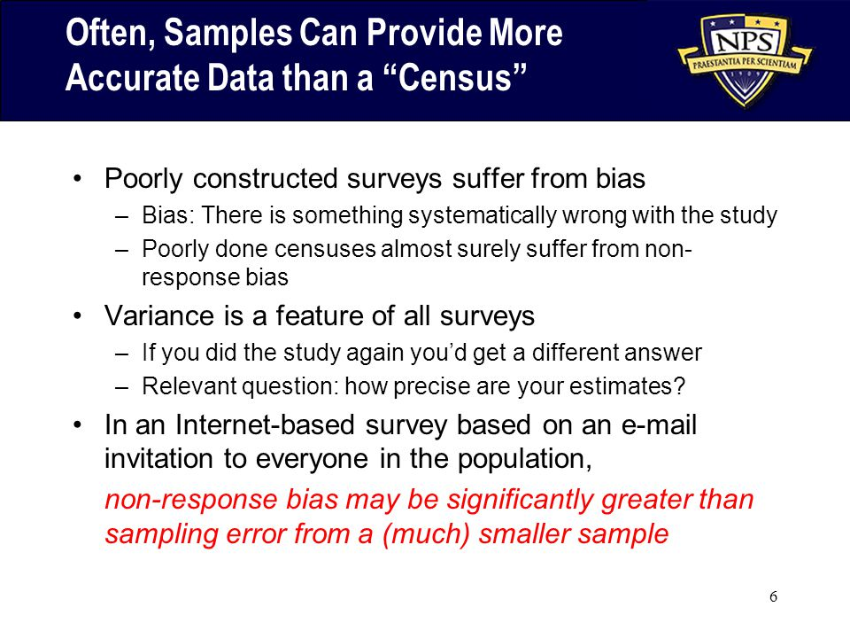 6 Often, Samples Can Provide More Accurate Data than a Census Poorly constructed surveys suffer from bias –Bias: There is something systematically wrong with the study –Poorly done censuses almost surely suffer from non- response bias Variance is a feature of all surveys –If you did the study again you'd get a different answer –Relevant question: how precise are your estimates.