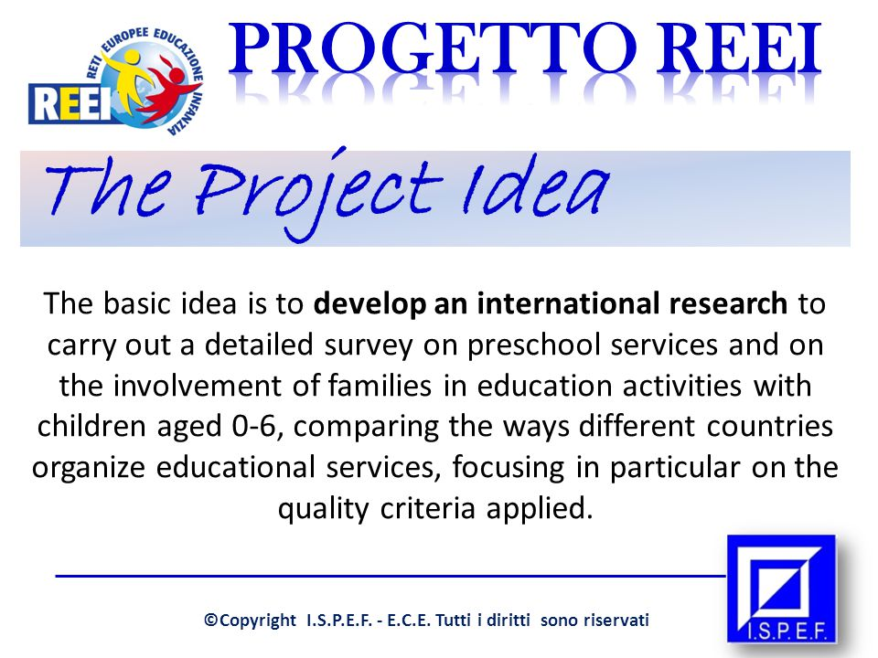 The Project Idea The basic idea is to develop an international research to carry out a detailed survey on preschool services and on the involvement of families in education activities with children aged 0-6, comparing the ways different countries organize educational services, focusing in particular on the quality criteria applied.