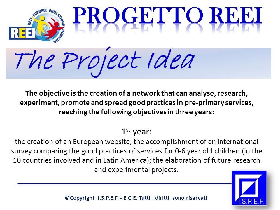 The Project Idea The objective is the creation of a network that can analyse, research, experiment, promote and spread good practices in pre-primary services, reaching the following objectives in three years: 1 st year: the creation of an European website; the accomplishment of an international survey comparing the good practices of services for 0-6 year old children (in the 10 countries involved and in Latin America); the elaboration of future research and experimental projects.