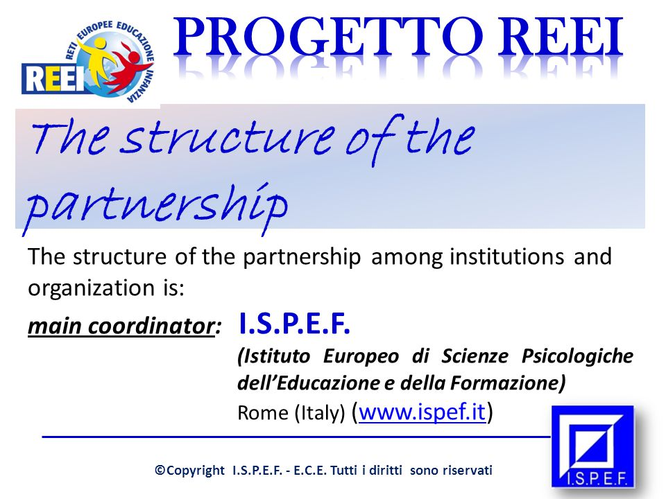 The structure of the partnership The structure of the partnership among institutions and organization is: main coordinator: I.S.P.E.F.