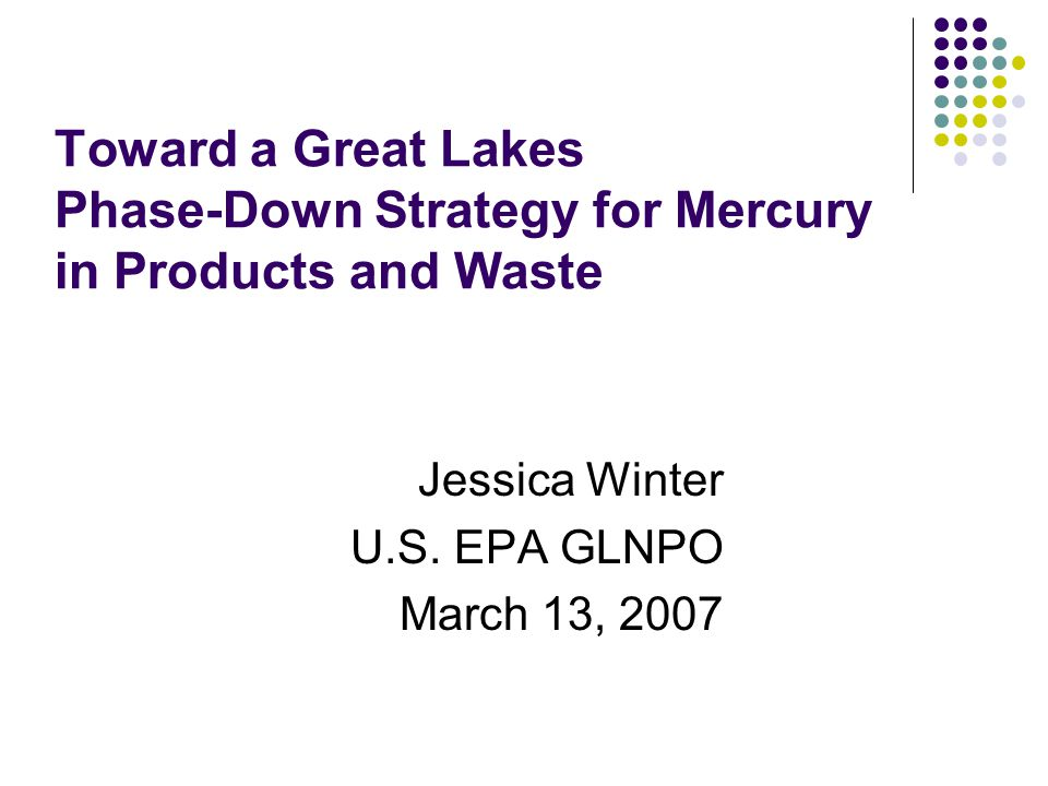 Origins: Great Lakes Regional Collaboration GLRC's 2005 Great Lakes Restoration Strategy Reaffirmed commitment to virtual elimination of mercury and other persistent toxic pollutants Called for significant reductions in mercury emissions from coal fired power plants by 2010 Called for By 2015, full phase-outs of intentionally added mercury bearing products, as possible. A basin-wide mercury product stewardship strategy should be developed to complete phase-outs of mercury uses, including a mercury waste management component, as practicable.