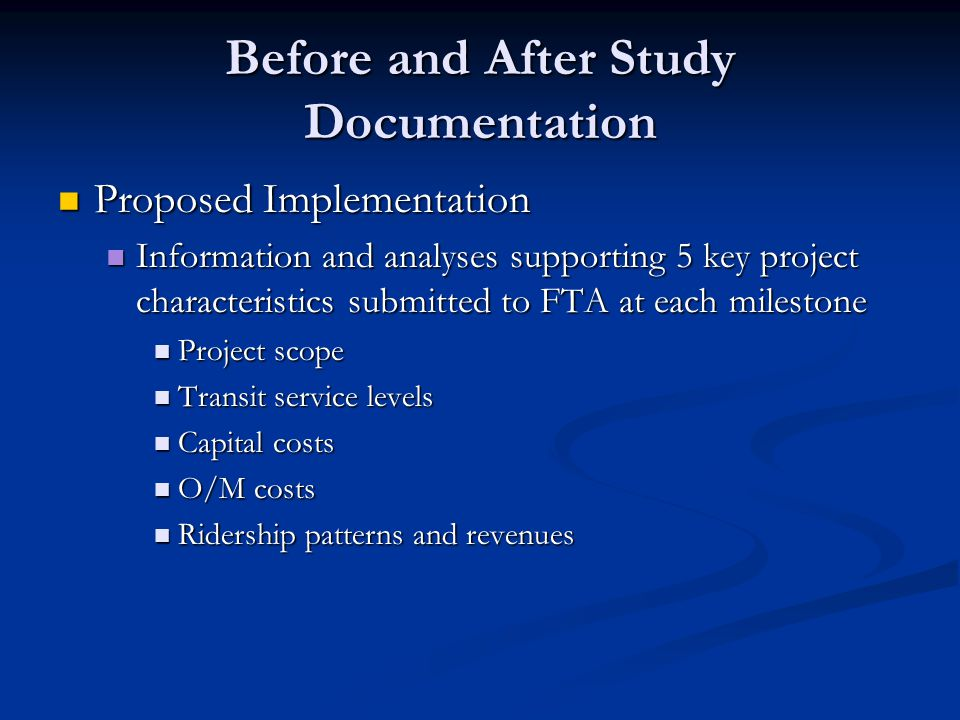Before and After Study Documentation Proposed Implementation Proposed Implementation Information and analyses supporting 5 key project characteristics submitted to FTA at each milestone Information and analyses supporting 5 key project characteristics submitted to FTA at each milestone Project scope Project scope Transit service levels Transit service levels Capital costs Capital costs O/M costs O/M costs Ridership patterns and revenues Ridership patterns and revenues