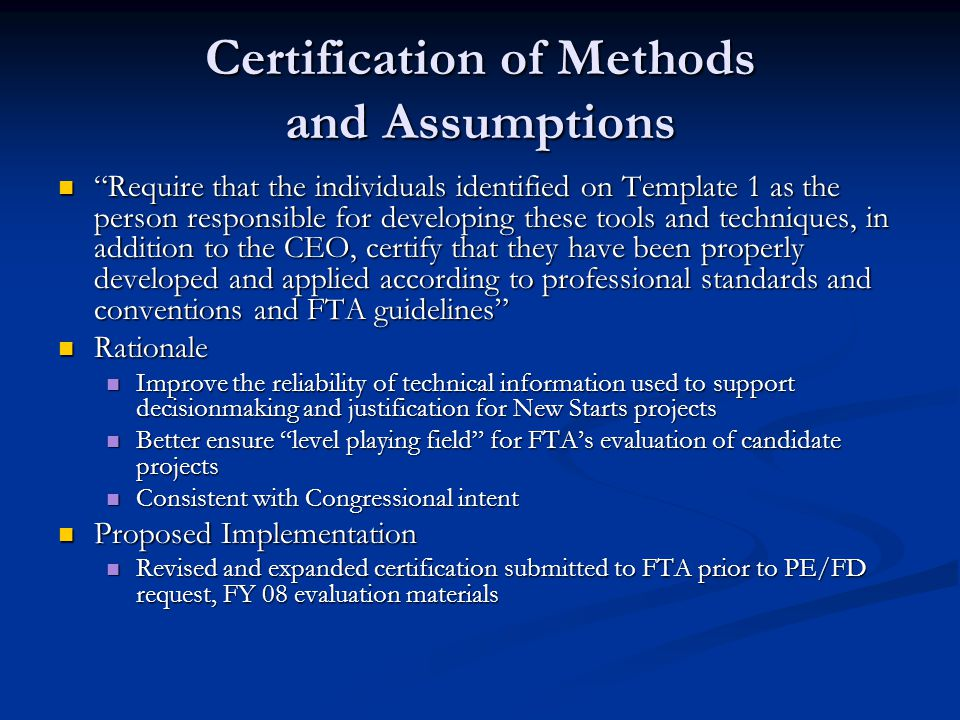 Certification of Methods and Assumptions Require that the individuals identified on Template 1 as the person responsible for developing these tools and techniques, in addition to the CEO, certify that they have been properly developed and applied according to professional standards and conventions and FTA guidelines Require that the individuals identified on Template 1 as the person responsible for developing these tools and techniques, in addition to the CEO, certify that they have been properly developed and applied according to professional standards and conventions and FTA guidelines Rationale Rationale Improve the reliability of technical information used to support decisionmaking and justification for New Starts projects Improve the reliability of technical information used to support decisionmaking and justification for New Starts projects Better ensure level playing field for FTA's evaluation of candidate projects Better ensure level playing field for FTA's evaluation of candidate projects Consistent with Congressional intent Consistent with Congressional intent Proposed Implementation Proposed Implementation Revised and expanded certification submitted to FTA prior to PE/FD request, FY 08 evaluation materials Revised and expanded certification submitted to FTA prior to PE/FD request, FY 08 evaluation materials