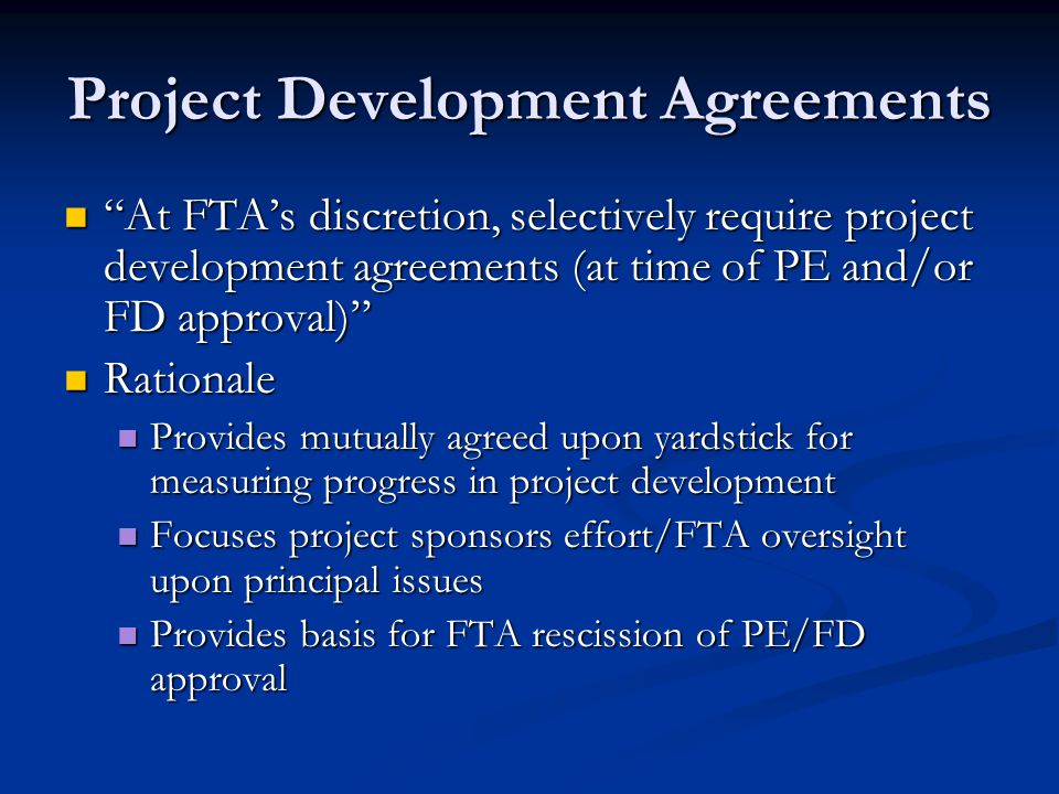 Project Development Agreements At FTA's discretion, selectively require project development agreements (at time of PE and/or FD approval) At FTA's discretion, selectively require project development agreements (at time of PE and/or FD approval) Rationale Rationale Provides mutually agreed upon yardstick for measuring progress in project development Provides mutually agreed upon yardstick for measuring progress in project development Focuses project sponsors effort/FTA oversight upon principal issues Focuses project sponsors effort/FTA oversight upon principal issues Provides basis for FTA rescission of PE/FD approval Provides basis for FTA rescission of PE/FD approval