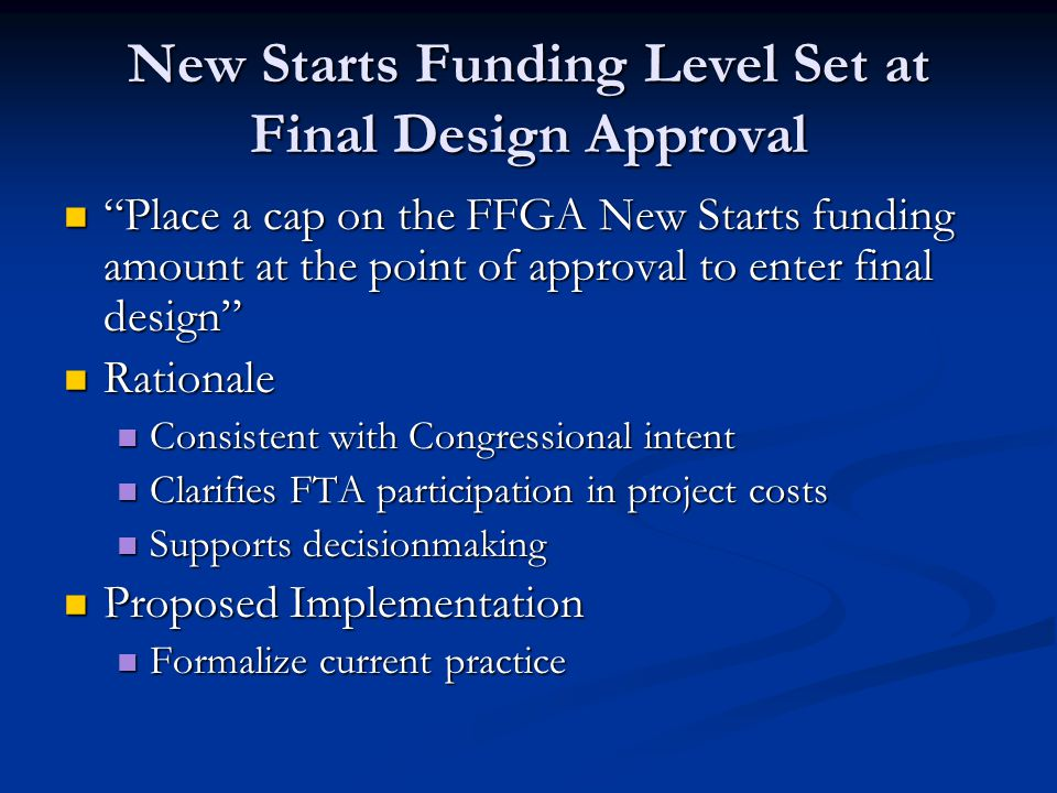 New Starts Funding Level Set at Final Design Approval Place a cap on the FFGA New Starts funding amount at the point of approval to enter final design Place a cap on the FFGA New Starts funding amount at the point of approval to enter final design Rationale Rationale Consistent with Congressional intent Consistent with Congressional intent Clarifies FTA participation in project costs Clarifies FTA participation in project costs Supports decisionmaking Supports decisionmaking Proposed Implementation Proposed Implementation Formalize current practice Formalize current practice
