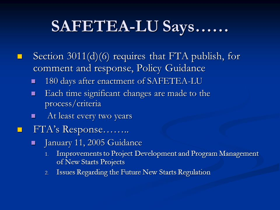 SAFETEA-LU Says…… Section 3011(d)(6) requires that FTA publish, for comment and response, Policy Guidance Section 3011(d)(6) requires that FTA publish, for comment and response, Policy Guidance 180 days after enactment of SAFETEA-LU 180 days after enactment of SAFETEA-LU Each time significant changes are made to the process/criteria Each time significant changes are made to the process/criteria At least every two years At least every two years FTA's Response……..