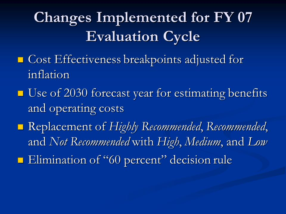 Changes Implemented for FY 07 Evaluation Cycle Cost Effectiveness breakpoints adjusted for inflation Cost Effectiveness breakpoints adjusted for inflation Use of 2030 forecast year for estimating benefits and operating costs Use of 2030 forecast year for estimating benefits and operating costs Replacement of Highly Recommended, Recommended, and Not Recommended with High, Medium, and Low Replacement of Highly Recommended, Recommended, and Not Recommended with High, Medium, and Low Elimination of 60 percent decision rule Elimination of 60 percent decision rule