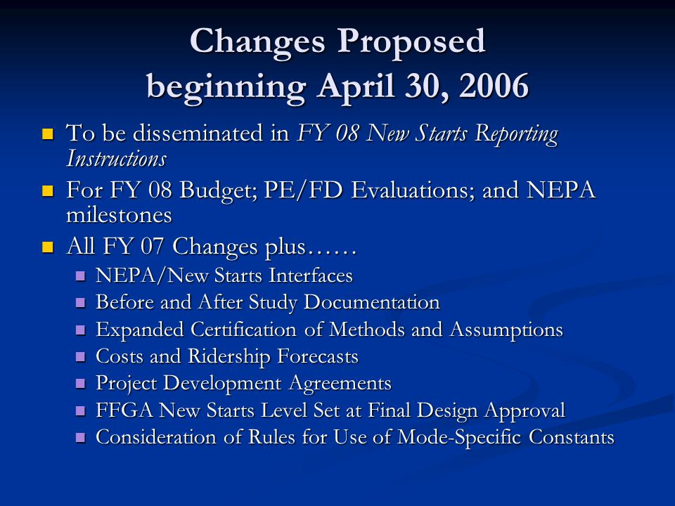 Project Development Agreements Proposed Implementation Negotiation of PDA at time of PE (or FD) request Negotiation of PDA at time of PE (or FD) request Will typically address: Will typically address: Principal issues to be resolved in project development Principal issues to be resolved in project development Steps and schedule for NEPA compliance and completion Steps and schedule for NEPA compliance and completion Steps and schedule to complete PE or FD including the development of firm project scope and reliable cost estimates Steps and schedule to complete PE or FD including the development of firm project scope and reliable cost estimates Steps and schedule to ensure funding commitments Steps and schedule to ensure funding commitments FTA commitments to technical assistance FTA commitments to technical assistance
