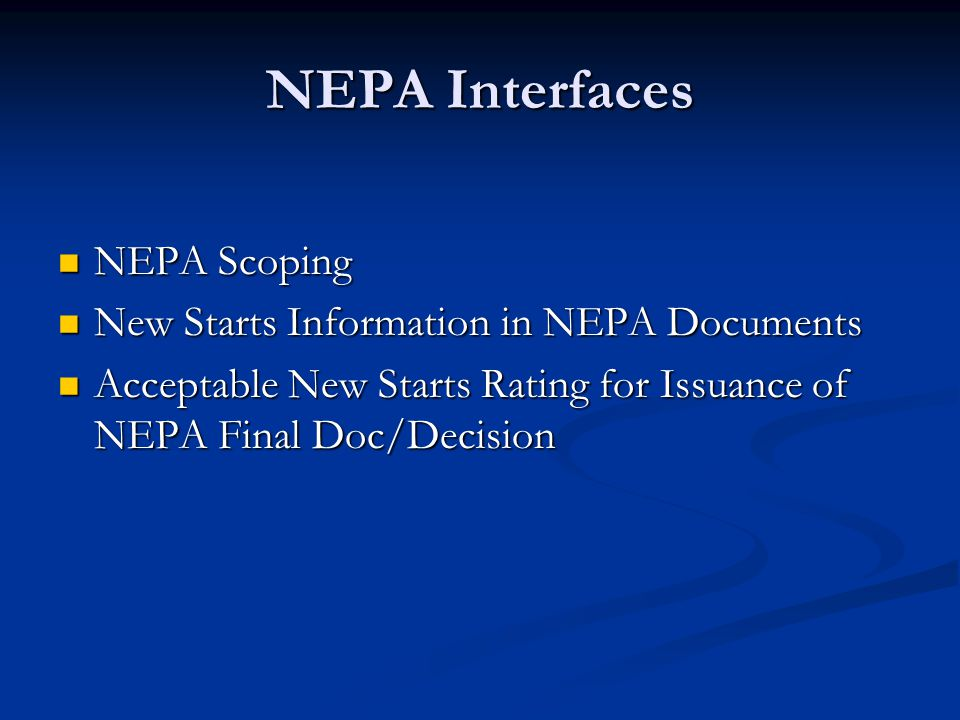 NEPA Scoping Require a project to have progressed beyond the NEPA scoping phase before entering preliminary engineering Require a project to have progressed beyond the NEPA scoping phase before entering preliminary engineering Rationale Rationale Confirmation of the LPA / PE project Confirmation of the LPA / PE project Strengthens linkage between NEPA and New Starts Strengthens linkage between NEPA and New Starts