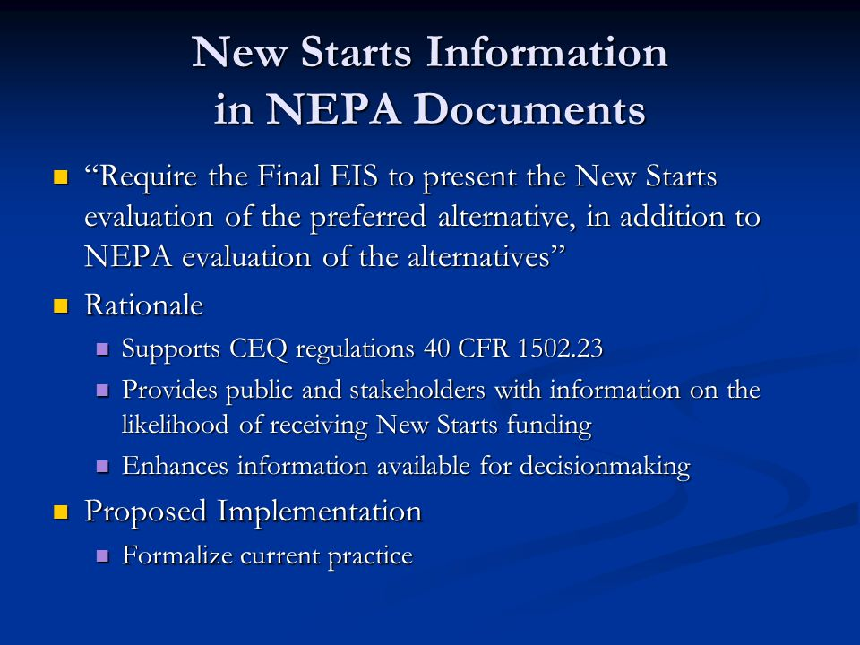 New Starts Information in NEPA Documents Require the Final EIS to present the New Starts evaluation of the preferred alternative, in addition to NEPA evaluation of the alternatives Require the Final EIS to present the New Starts evaluation of the preferred alternative, in addition to NEPA evaluation of the alternatives Rationale Rationale Supports CEQ regulations 40 CFR 1502.23 Supports CEQ regulations 40 CFR 1502.23 Provides public and stakeholders with information on the likelihood of receiving New Starts funding Provides public and stakeholders with information on the likelihood of receiving New Starts funding Enhances information available for decisionmaking Enhances information available for decisionmaking Proposed Implementation Proposed Implementation Formalize current practice Formalize current practice