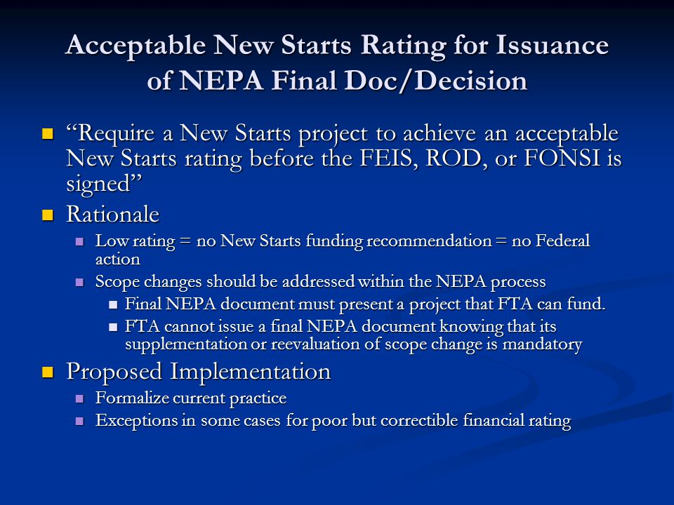 Acceptable New Starts Rating for Issuance of NEPA Final Doc/Decision Require a New Starts project to achieve an acceptable New Starts rating before the FEIS, ROD, or FONSI is signed Require a New Starts project to achieve an acceptable New Starts rating before the FEIS, ROD, or FONSI is signed Rationale Rationale Low rating = no New Starts funding recommendation = no Federal action Low rating = no New Starts funding recommendation = no Federal action Scope changes should be addressed within the NEPA process Scope changes should be addressed within the NEPA process Final NEPA document must present a project that FTA can fund.