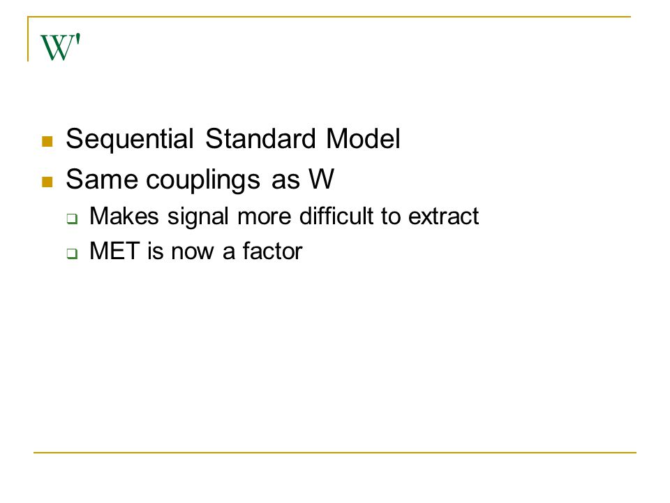 W′ Sequential Standard Model Same couplings as W  Makes signal more difficult to extract  MET is now a factor
