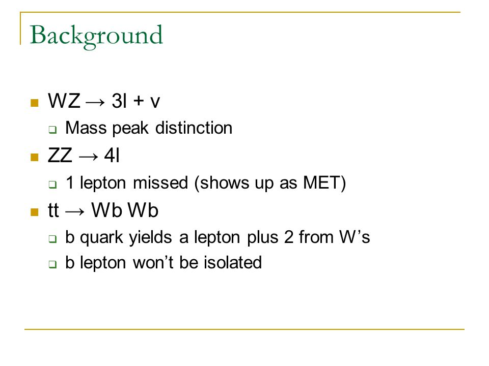 Background WZ → 3l + ν  Mass peak distinction ZZ → 4l  1 lepton missed (shows up as MET) tt → Wb Wb  b quark yields a lepton plus 2 from W's  b lepton won't be isolated