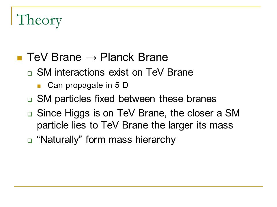 Theory TeV Brane → Planck Brane  SM interactions exist on TeV Brane Can propagate in 5-D  SM particles fixed between these branes  Since Higgs is on TeV Brane, the closer a SM particle lies to TeV Brane the larger its mass  Naturally form mass hierarchy