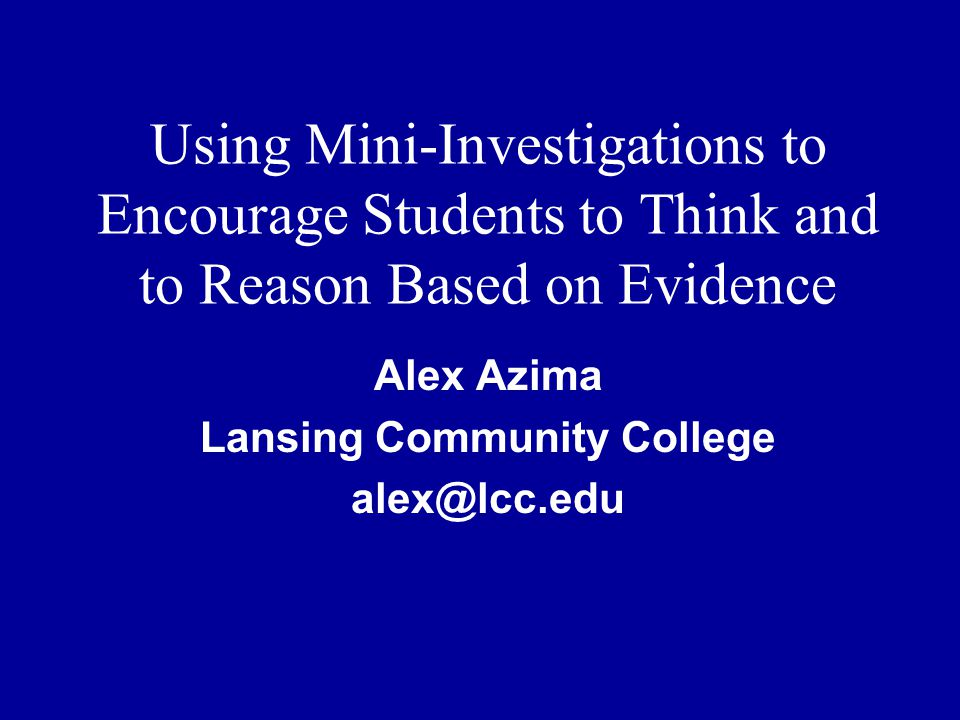 Using Mini-Investigations to Encourage Students to Think and to Reason Based on Evidence Alex Azima Lansing Community College alex@lcc.edu