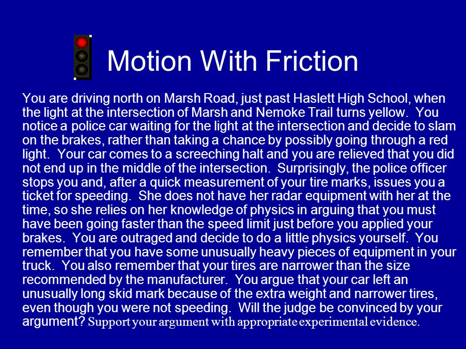 Motion With Friction You are driving north on Marsh Road, just past Haslett High School, when the light at the intersection of Marsh and Nemoke Trail turns yellow.
