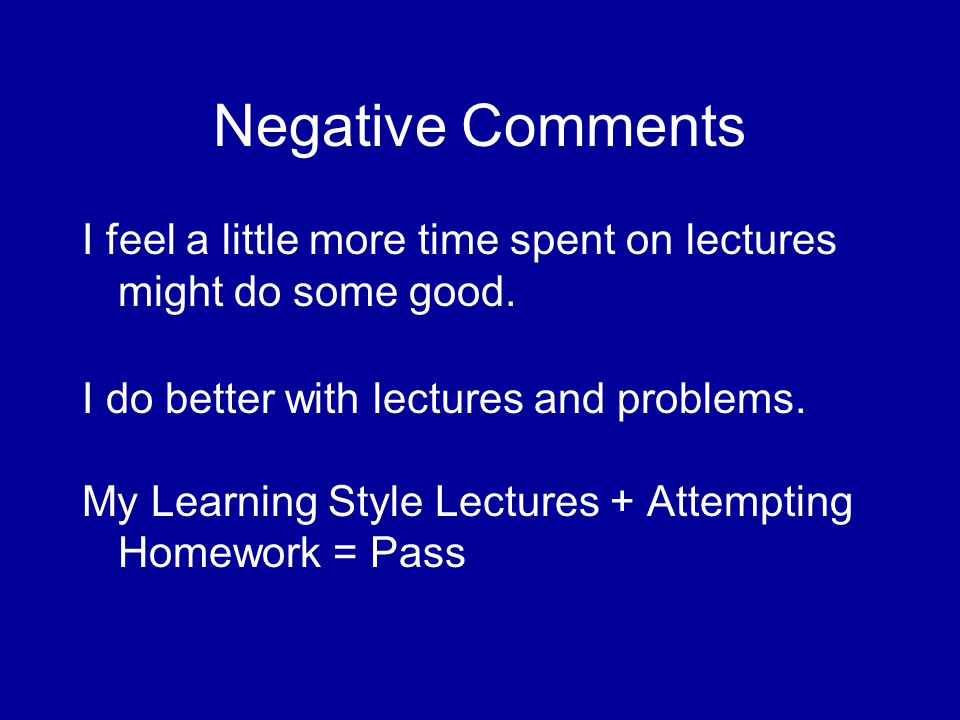 Negative Comments I feel a little more time spent on lectures might do some good.