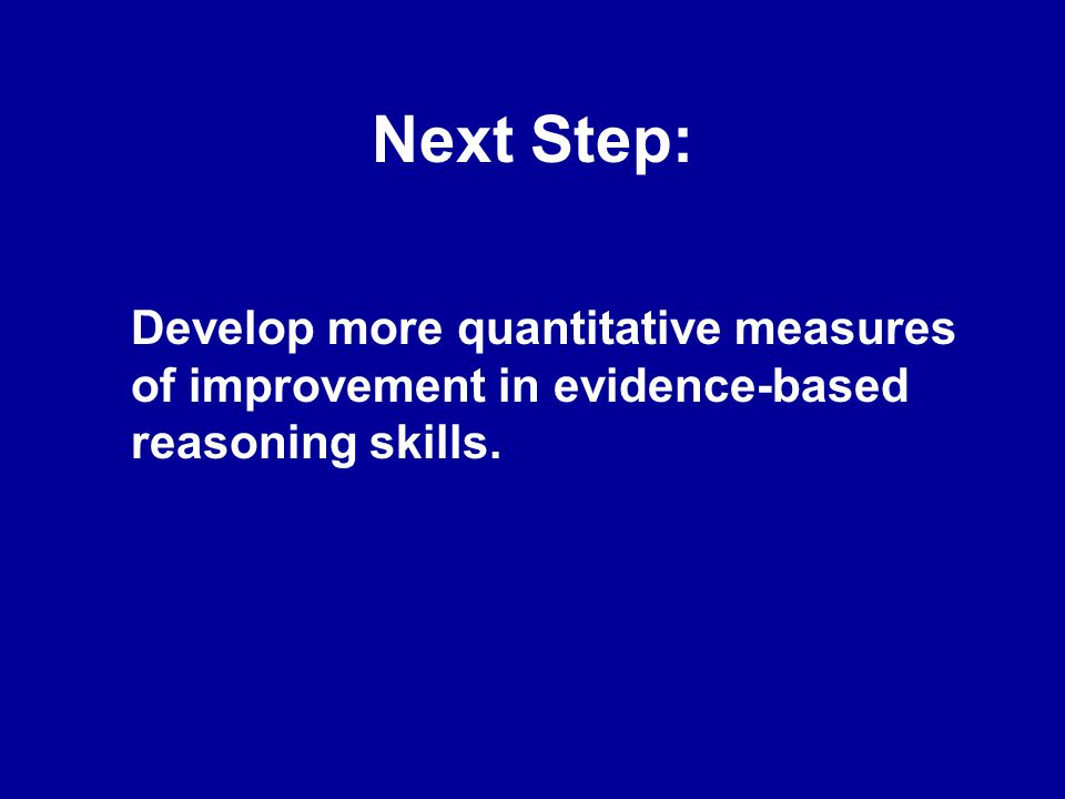 Next Step: Develop more quantitative measures of improvement in evidence-based reasoning skills.