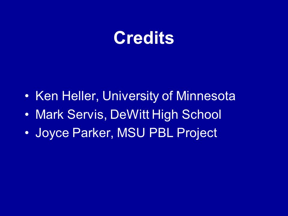 Credits Ken Heller, University of Minnesota Mark Servis, DeWitt High School Joyce Parker, MSU PBL Project