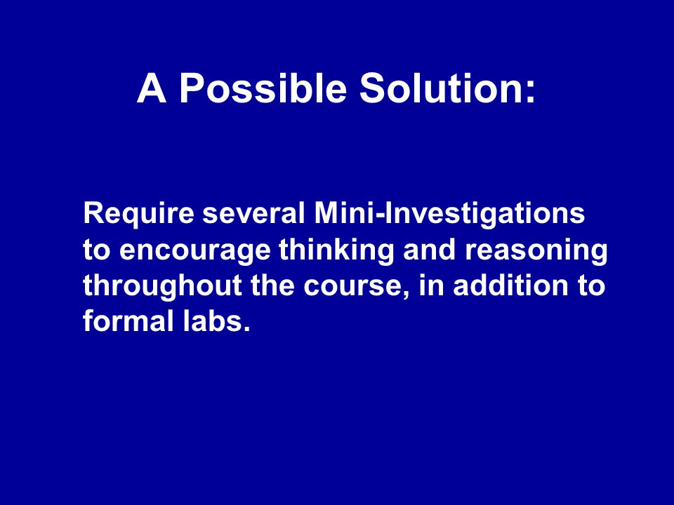 Features of Mini- Investigations:  Short, Open-Ended Problems  Require Thinking & Planning for Analysis  Usually Require Experimenting  Require Data Analysis  Require Evaluation & Synthesis of Results  Require Reporting of Results  Require Critique of Results & Reports by Instructor & by Peers