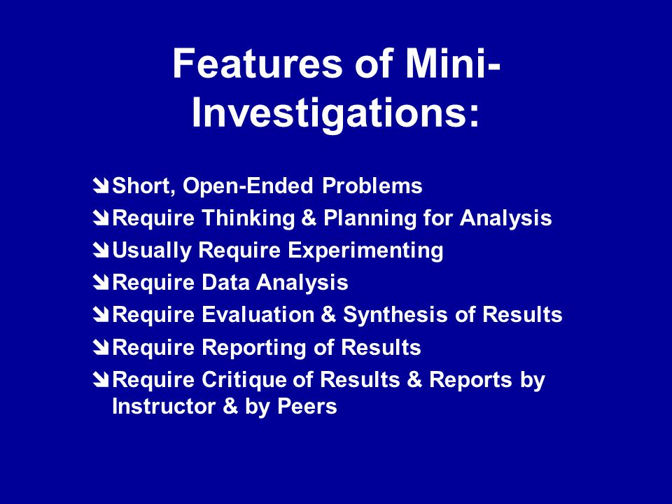 Features of Mini- Investigations:  Short, Open-Ended Problems  Require Thinking & Planning for Analysis  Usually Require Experimenting  Require Data Analysis  Require Evaluation & Synthesis of Results  Require Reporting of Results  Require Critique of Results & Reports by Instructor & by Peers