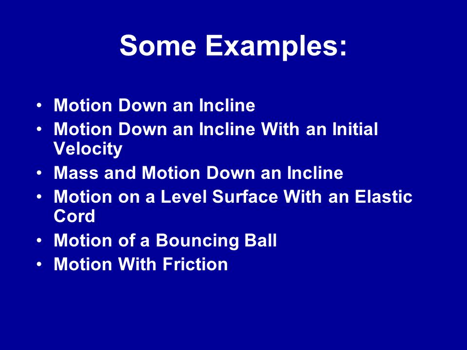 Some Examples: Motion Down an Incline Motion Down an Incline With an Initial Velocity Mass and Motion Down an Incline Motion on a Level Surface With an Elastic Cord Motion of a Bouncing Ball Motion With Friction