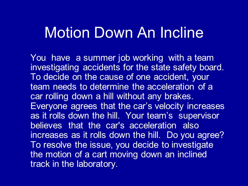 Motion Down An Incline You have a summer job working with a team investigating accidents for the state safety board.